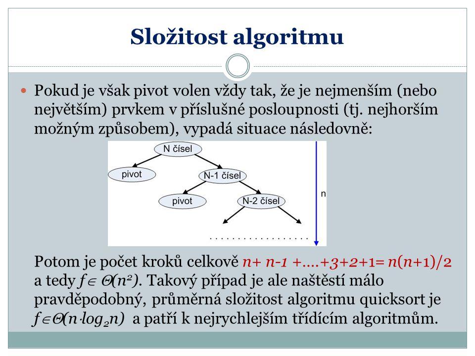 Složitost algoritmu Pokud je však pivot volen vždy tak, že je nejmenším (nebo největším) prvkem v příslušné posloupnosti (tj. nejhorším možným způsobe