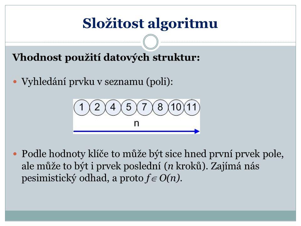 Složitost algoritmu Vhodnost použití datových struktur: Vyhledání prvku v seznamu (poli): Podle hodnoty klíče to může být sice hned první prvek pole,