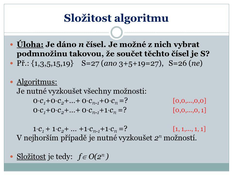 Složitost algoritmu Úloha: Je dáno n čísel. Je možné z nich vybrat podmnožinu takovou, že součet těchto čísel je S? Př.: {1,3,5,15,19} S=27 (ano 3+5+1