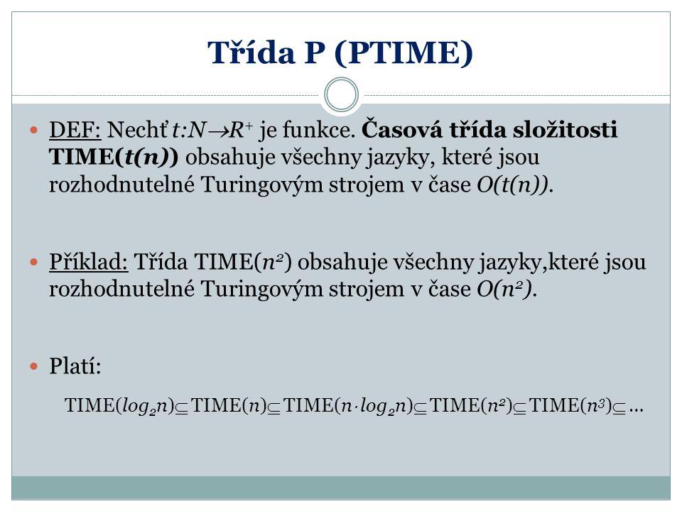 Třída P (PTIME) DEF: Nechť t:N  R + je funkce. Časová třída složitosti TIME(t(n)) obsahuje všechny jazyky, které jsou rozhodnutelné Turingovým stroje
