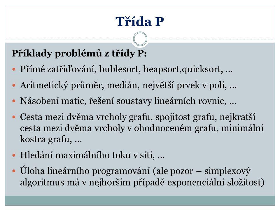 Třída P Příklady problémů z třídy P: Přímé zatřiďování, bublesort, heapsort,quicksort, … Aritmetický průměr, medián, největší prvek v poli, … Násobení
