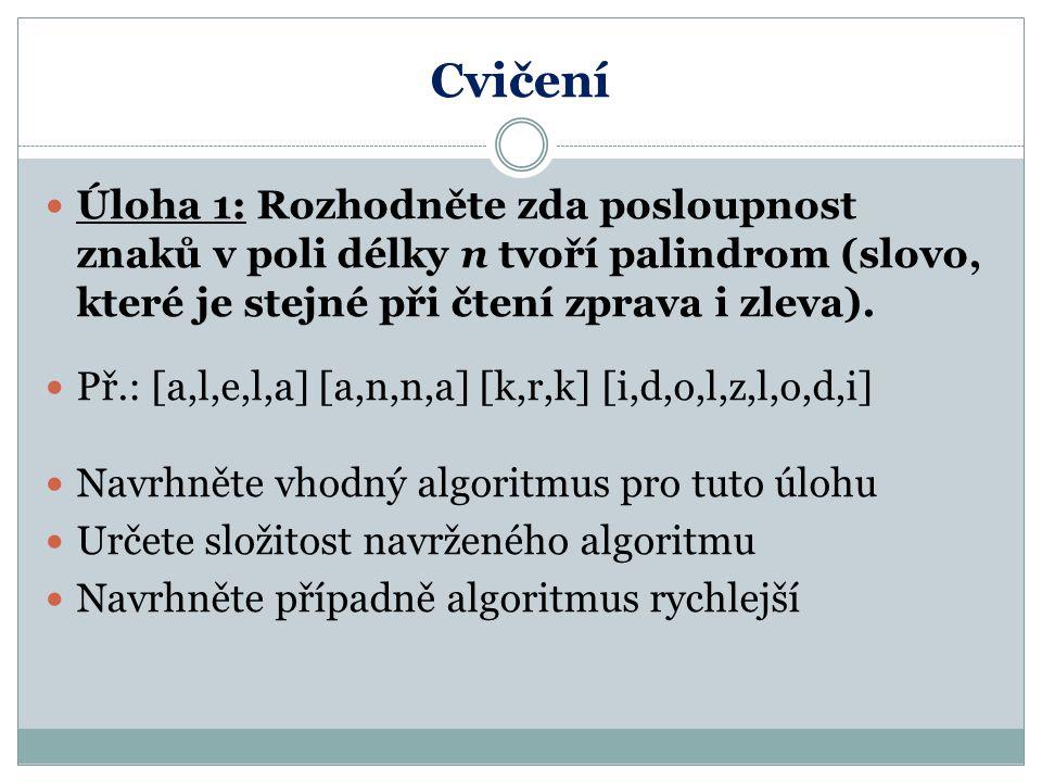 Cvičení Úloha 1: Rozhodněte zda posloupnost znaků v poli délky n tvoří palindrom (slovo, které je stejné při čtení zprava i zleva). Př.: [a,l,e,l,a] [