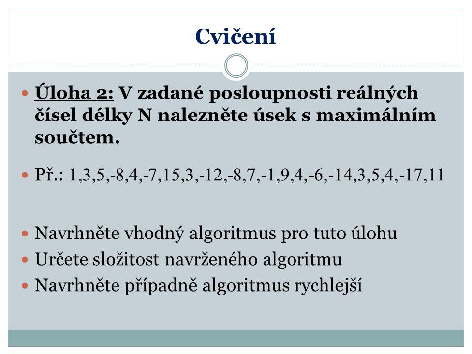 Cvičení Úloha 2: V zadané posloupnosti reálných čísel délky N nalezněte úsek s maximálním součtem. Př.: 1,3,5,-8,4,-7,15,3,-12,-8,7,-1,9,4,-6,-14,3,5,