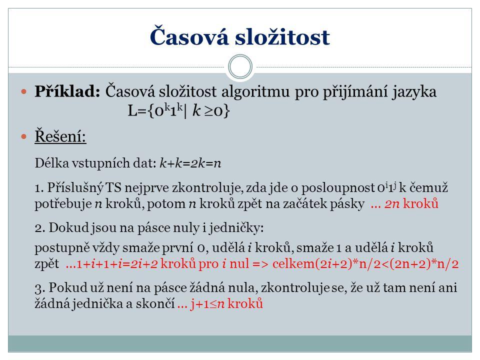 Časová složitost Příklad: Časová složitost algoritmu pro přijímání jazyka L={0 k 1 k   k  0} Řešení: Délka vstupních dat: k+k=2k=n 1. Příslušný TS ne