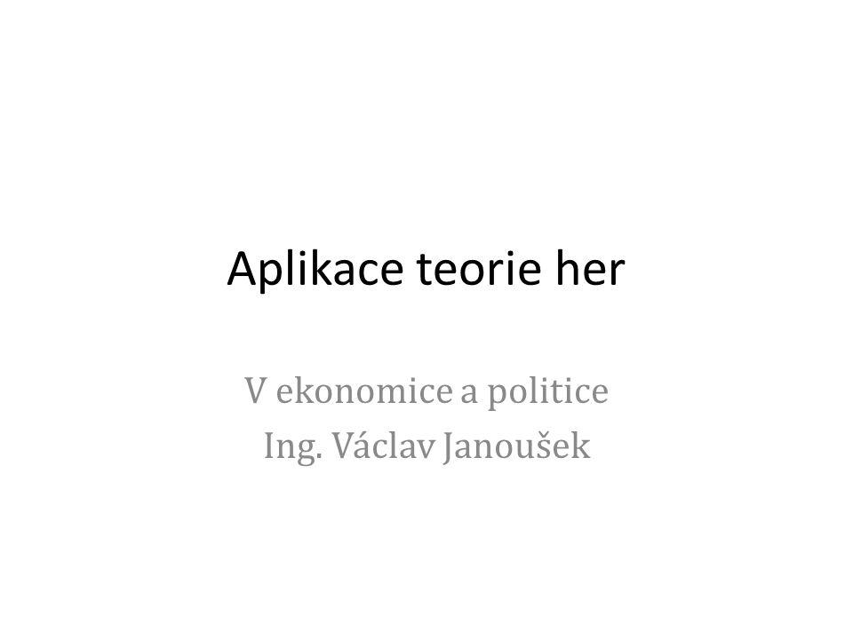 Aplikace teorie her V ekonomice a politice Ing. Václav Janoušek