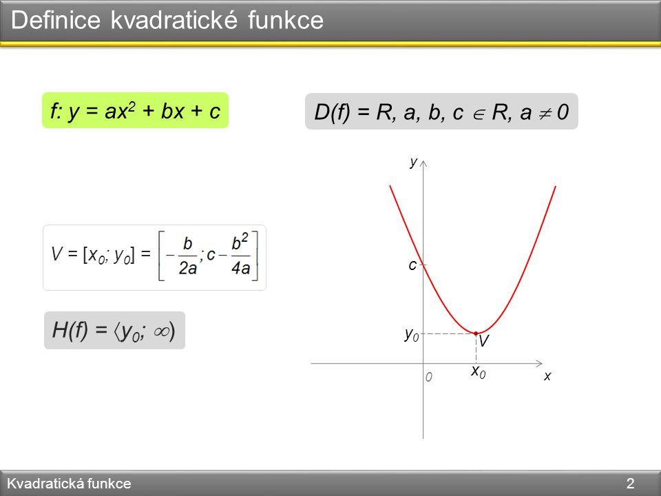 Definice kvadratické funkce Kvadratická funkce 2 f: y = ax 2 + bx + c D(f) = R, a, b, c  R, a  0 y x 0 V x0x0 y0y0 c V = [x 0 ; y 0 ] = H(f) =  y 0 ;  )