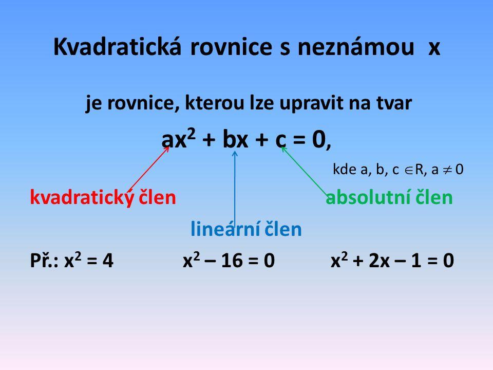 Kvadratická rovnice s neznámou x je rovnice, kterou lze upravit na tvar ax 2 + bx + c = 0, kde a, b, c  R, a  0 kvadratický členabsolutní člen lineární člen Př.: x 2 = 4 x 2 – 16 = 0 x 2 + 2x – 1 = 0