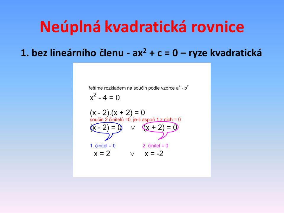Neúplná kvadratická rovnice 1. bez lineárního členu - ax 2 + c = 0 – ryze kvadratická
