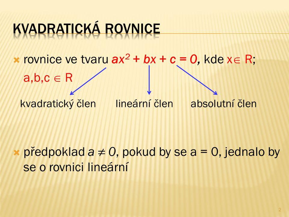  rovnice ve tvaru ax 2 + bx + c = 0, kde x  R; a,b,c  R  předpoklad a ≠ 0, pokud by se a = 0, jednalo by se o rovnici lineární kvadratický členlin