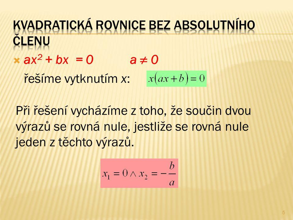  ax 2 + bx = 0a ≠ 0 řešíme vytknutím x: Při řešení vycházíme z toho, že součin dvou výrazů se rovná nule, jestliže se rovná nule jeden z těchto výraz