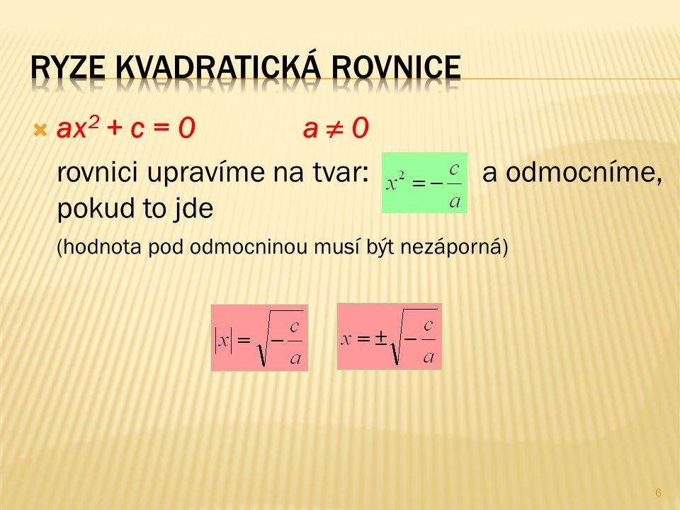  ax 2 + c = 0a ≠ 0 rovnici upravíme na tvar: a odmocníme, pokud to jde (hodnota pod odmocninou musí být nezáporná) 6