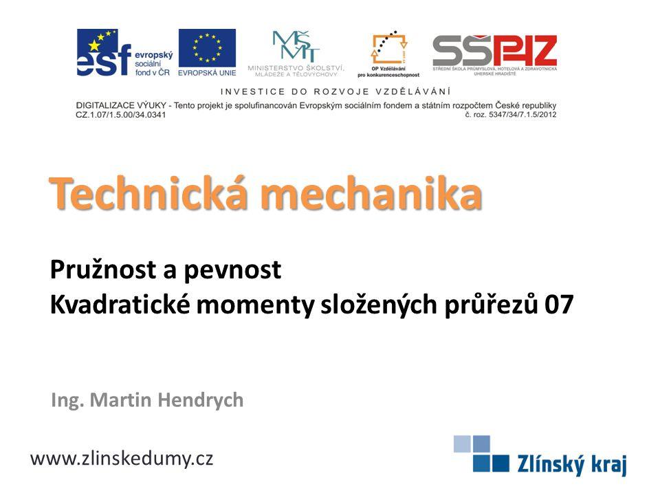 Pružnost a pevnost Kvadratické momenty složených průřezů 07 Ing. Martin Hendrych Technická mechanika www.zlinskedumy.cz