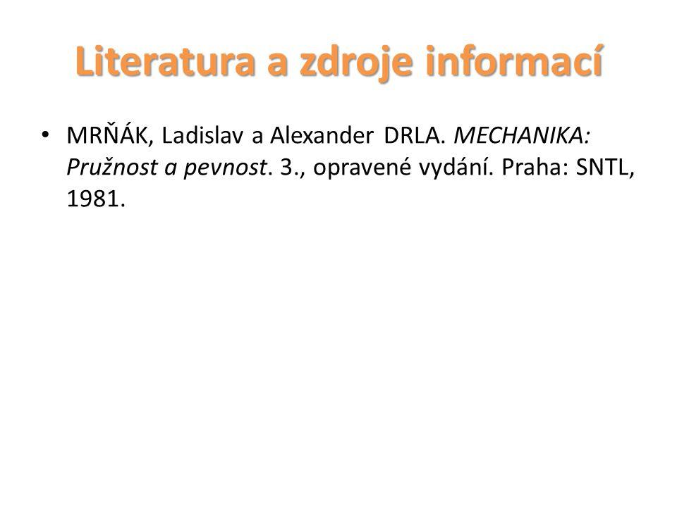 Literatura a zdroje informací MRŇÁK, Ladislav a Alexander DRLA. MECHANIKA: Pružnost a pevnost. 3., opravené vydání. Praha: SNTL, 1981.