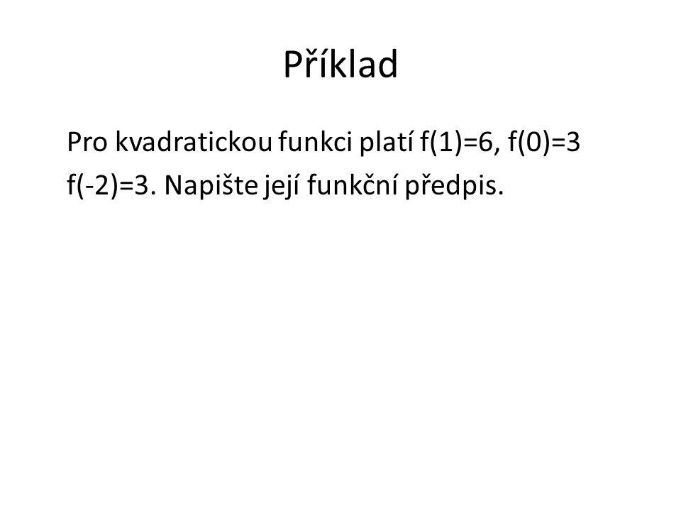 Příklad Pro kvadratickou funkci platí f(1)=6, f(0)=3 f(-2)=3. Napište její funkční předpis.