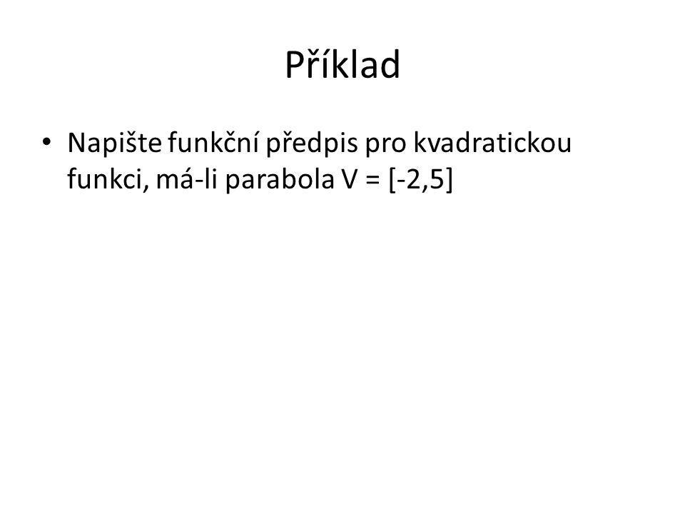 Příklad Napište funkční předpis pro kvadratickou funkci, má-li parabola V = [-2,5]