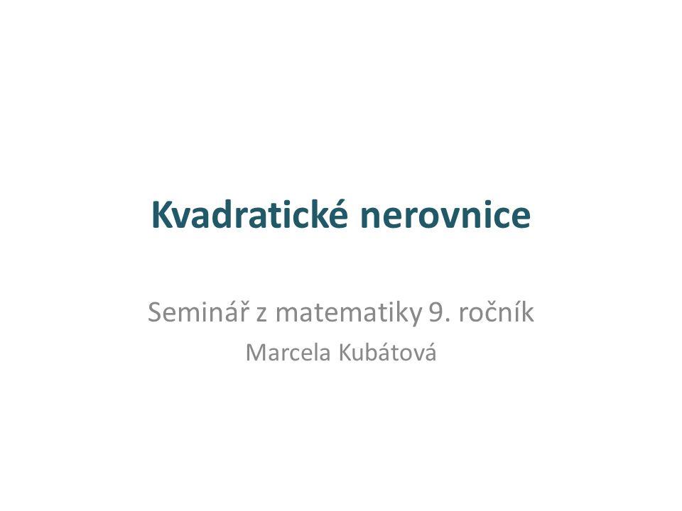 Kvadratické nerovnice Seminář z matematiky 9. ročník Marcela Kubátová