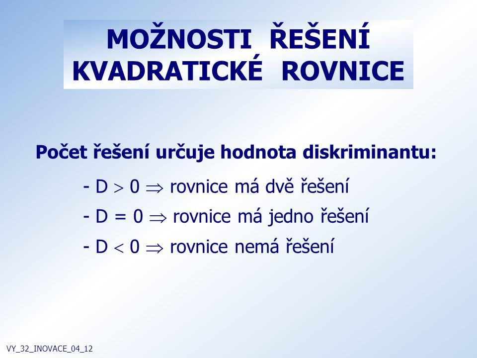 MOŽNOSTI ŘEŠENÍ KVADRATICKÉ ROVNICE VY_32_INOVACE_04_12 Počet řešení určuje hodnota diskriminantu: - D  0  rovnice má dvě řešení - D = 0  rovnice m
