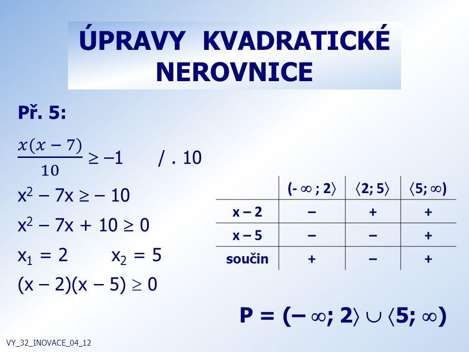 ÚPRAVY KVADRATICKÉ NEROVNICE VY_32_INOVACE_04_12 P = (–  ; 2    5;  ) (-  ; 2  2; 5  5;  ) x – 2–++ x – 5––+ součin +–+