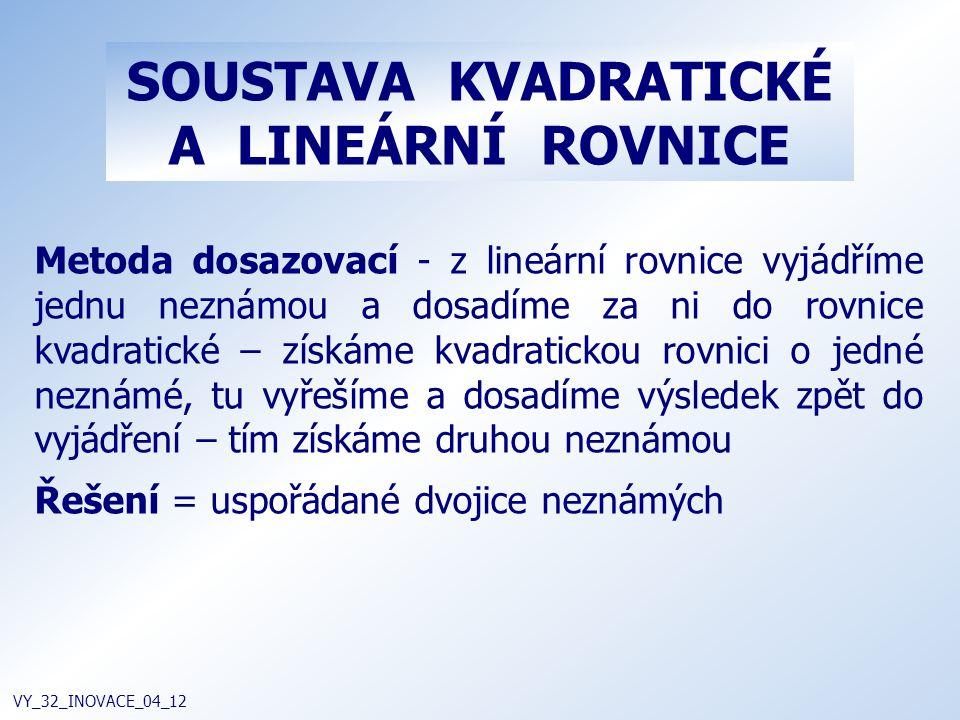 SOUSTAVA KVADRATICKÉ A LINEÁRNÍ ROVNICE VY_32_INOVACE_04_12 Metoda dosazovací - z lineární rovnice vyjádříme jednu neznámou a dosadíme za ni do rovnic