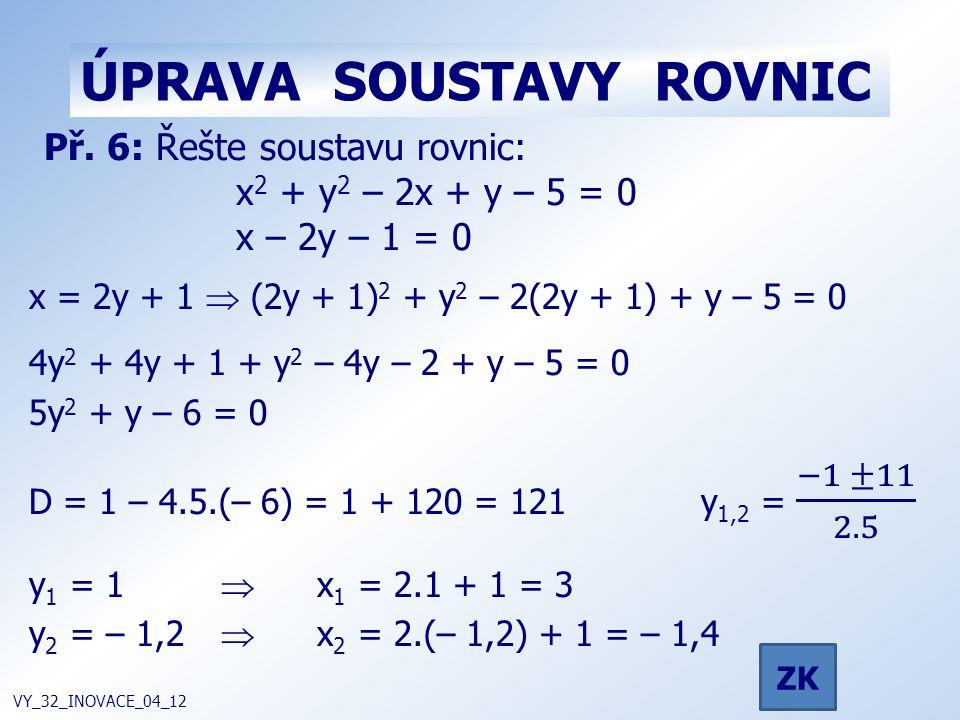 ÚPRAVA SOUSTAVY ROVNIC VY_32_INOVACE_04_12 Př. 6: Řešte soustavu rovnic: x 2 + y 2 – 2x + y – 5 = 0 x – 2y – 1 = 0 ZK