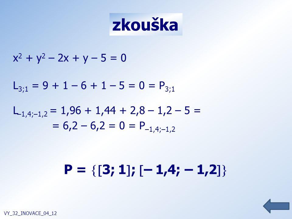 zkouška VY_32_INOVACE_04_12 L 3;1 = 9 + 1 – 6 + 1 – 5 = 0 = P 3;1 L –1,4;–1,2 = 1,96 + 1,44 + 2,8 – 1,2 – 5 = = 6,2 – 6,2 = 0 = P –1,4;–1,2 P =  3;