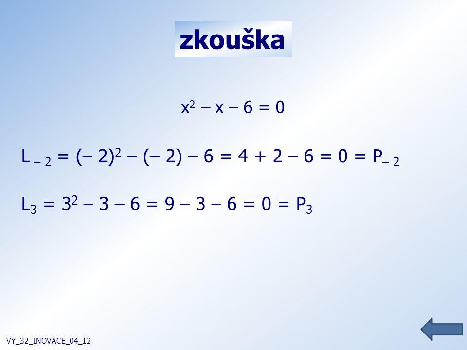 zkouška VY_32_INOVACE_04_12 L – 2 = (– 2) 2 – (– 2) – 6 = 4 + 2 – 6 = 0 = P – 2 L 3 = 3 2 – 3 – 6 = 9 – 3 – 6 = 0 = P 3 x 2 – x – 6 = 0