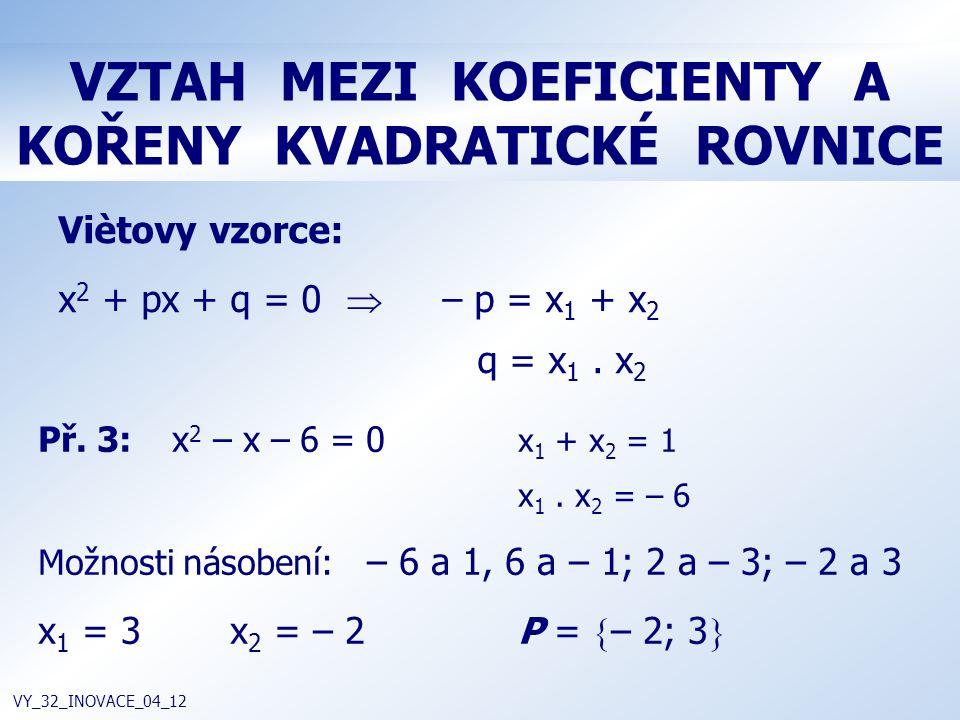 VZTAH MEZI KOEFICIENTY A KOŘENY KVADRATICKÉ ROVNICE VY_32_INOVACE_04_12 Viètovy vzorce: x 2 + px + q = 0  – p = x 1 + x 2 q = x 1. x 2 Př. 3: x 2 – x