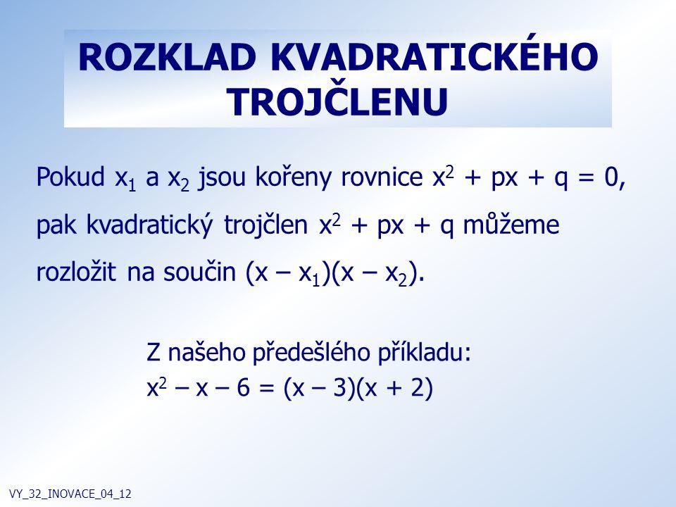 ROZKLAD KVADRATICKÉHO TROJČLENU VY_32_INOVACE_04_12 Pokud x 1 a x 2 jsou kořeny rovnice x 2 + px + q = 0, pak kvadratický trojčlen x 2 + px + q můžeme
