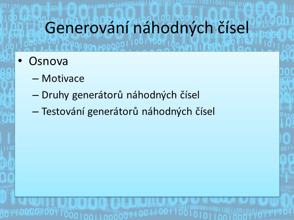 Generování náhodných čísel Osnova – Motivace – Druhy generátorů náhodných čísel – Testování generátorů náhodných čísel Osnova – Motivace – Druhy generátorů náhodných čísel – Testování generátorů náhodných čísel