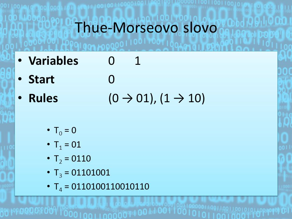 Thue-Morseovo slovo Variables 0 1 Start 0 Rules (0 → 01), (1 → 10) T 0 = 0 T 1 = 01 T 2 = 0110 T 3 = 01101001 T 4 = 0110100110010110 Variables 0 1 Sta