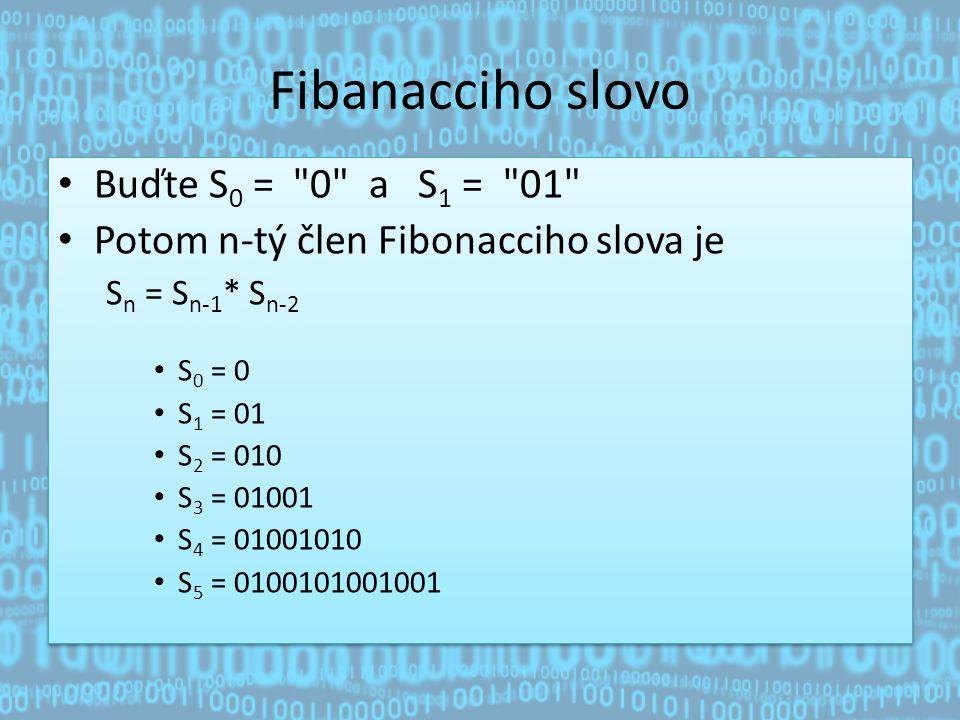 Fibanacciho slovo Buďte S 0 = 0 a S 1 = 01 Potom n-tý člen Fibonacciho slova je S n = S n-1 * S n-2 S 0 = 0 S 1 = 01 S 2 = 010 S 3 = 01001 S 4 = 01001010 S 5 = 0100101001001 Buďte S 0 = 0 a S 1 = 01 Potom n-tý člen Fibonacciho slova je S n = S n-1 * S n-2 S 0 = 0 S 1 = 01 S 2 = 010 S 3 = 01001 S 4 = 01001010 S 5 = 0100101001001