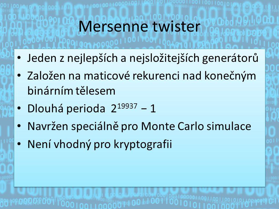 Mersenne twister Jeden z nejlepších a nejsložitejších generátorů Založen na maticové rekurenci nad konečným binárním tělesem Dlouhá perioda 2 19937 − 1 Navržen speciálně pro Monte Carlo simulace Není vhodný pro kryptografii Jeden z nejlepších a nejsložitejších generátorů Založen na maticové rekurenci nad konečným binárním tělesem Dlouhá perioda 2 19937 − 1 Navržen speciálně pro Monte Carlo simulace Není vhodný pro kryptografii