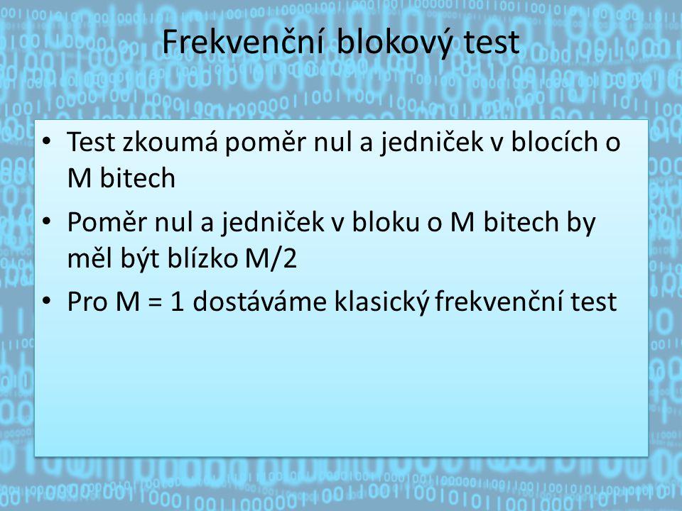 Frekvenční blokový test Test zkoumá poměr nul a jedniček v blocích o M bitech Poměr nul a jedniček v bloku o M bitech by měl být blízko M/2 Pro M = 1 dostáváme klasický frekvenční test Test zkoumá poměr nul a jedniček v blocích o M bitech Poměr nul a jedniček v bloku o M bitech by měl být blízko M/2 Pro M = 1 dostáváme klasický frekvenční test