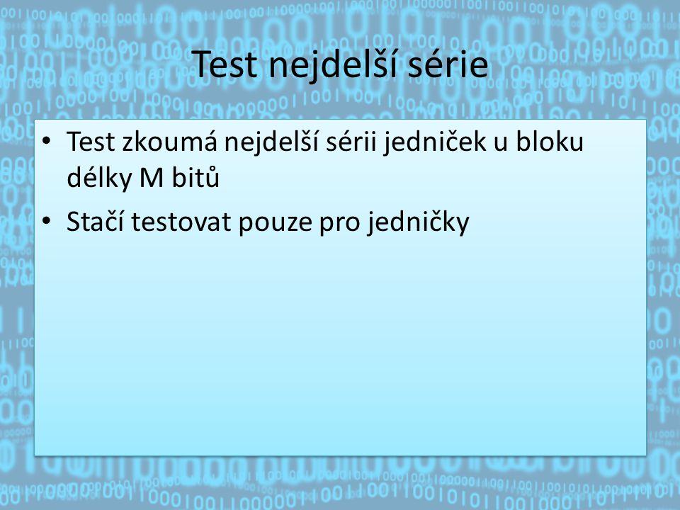 Test nejdelší série Test zkoumá nejdelší sérii jedniček u bloku délky M bitů Stačí testovat pouze pro jedničky Test zkoumá nejdelší sérii jedniček u bloku délky M bitů Stačí testovat pouze pro jedničky
