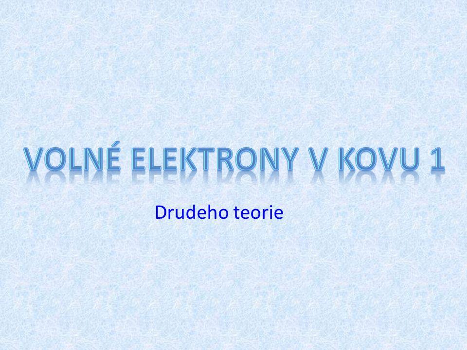 Paul Drude – 1863-1906 nepohyblivé kladně nabité ionty zcela volné vodivostní elektrony OBJEM JE ELEKTRICKY NEUTRÁLNÍ Model : Kov ≡ objem (nádoba) obsahující 2