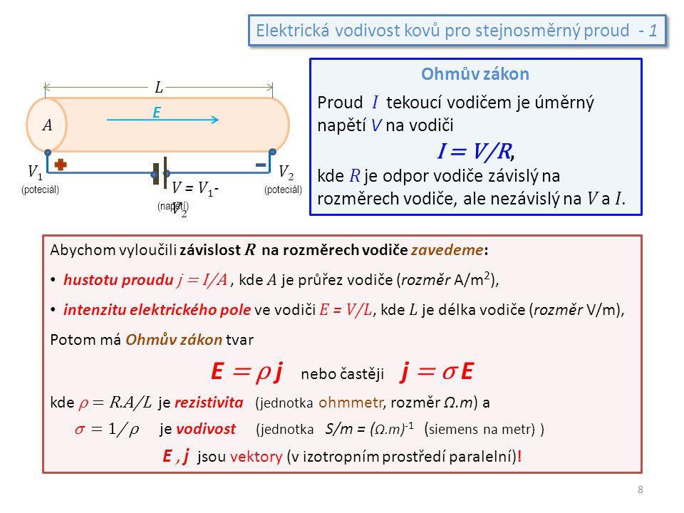 Elektrická vodivost kovů pro stejnosměrný proud - 1 Abychom vyloučili závislost R na rozměrech vodiče zavedeme: hustotu proudu j = I/A, kde A je průře