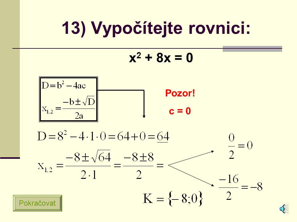 12) Vypočítejte rovnici: x 2 – 4 = 0 Pozor! b = 0 Pokračovat