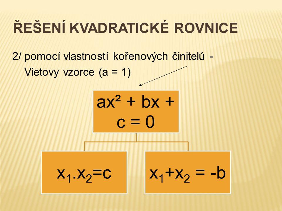 ŘEŠENÍ KVADRATICKÉ ROVNICE 2/ pomocí vlastností kořenových činitelů - Vietovy vzorce (a = 1) ax² + bx + c = 0 x1.x2=cx1+x2 = -b