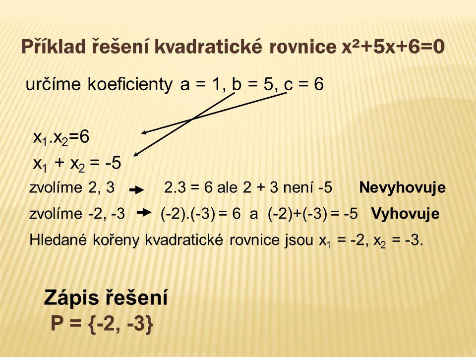 Příklad řešení kvadratické rovnice x²+5x+6=0 x 1.x 2 =6 x 1 + x 2 = -5 určíme koeficienty a = 1, b = 5, c = 6 zvolíme 2, 3 zvolíme -2, -3 Hledané kořeny kvadratické rovnice jsou x 1 = -2, x 2 = -3.