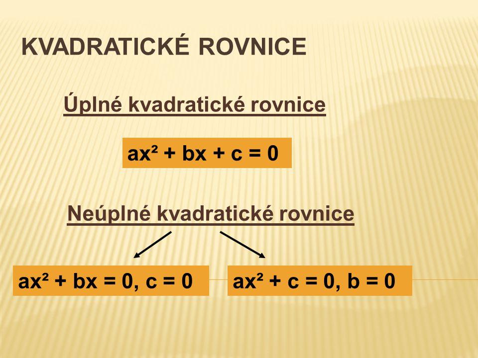 KVADRATICKÉ ROVNICE Úplné kvadratické rovnice Neúplné kvadratické rovnice ax² + bx + c = 0 ax² + bx = 0, c = 0ax² + c = 0, b = 0