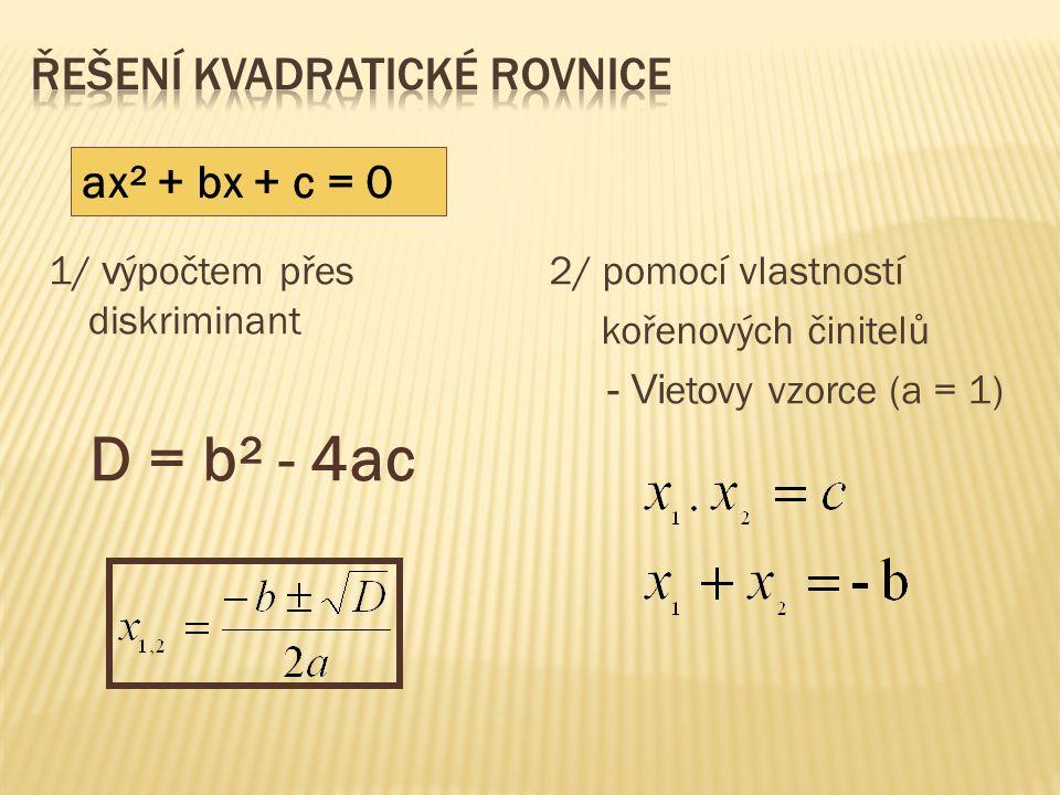 1/ v ýpočtem přes diskriminant D = b² - 4ac 2/ pomocí vlastností kořenových činitelů - Vi etovy vzorce (a = 1) ax² + bx + c = 0