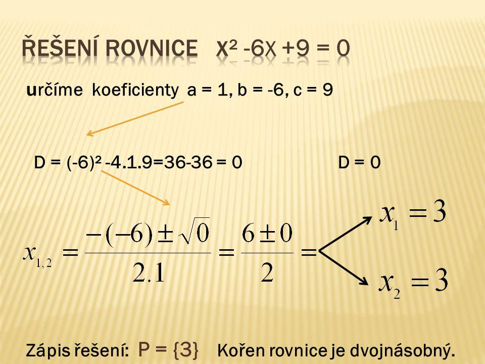 u rčíme koeficienty a = 1, b = -6, c = 9 D = (-6)² -4.1.9=36-36 = 0 D = 0 Zápis řešení: P = {3} Kořen rovnice je dvojnásobný.