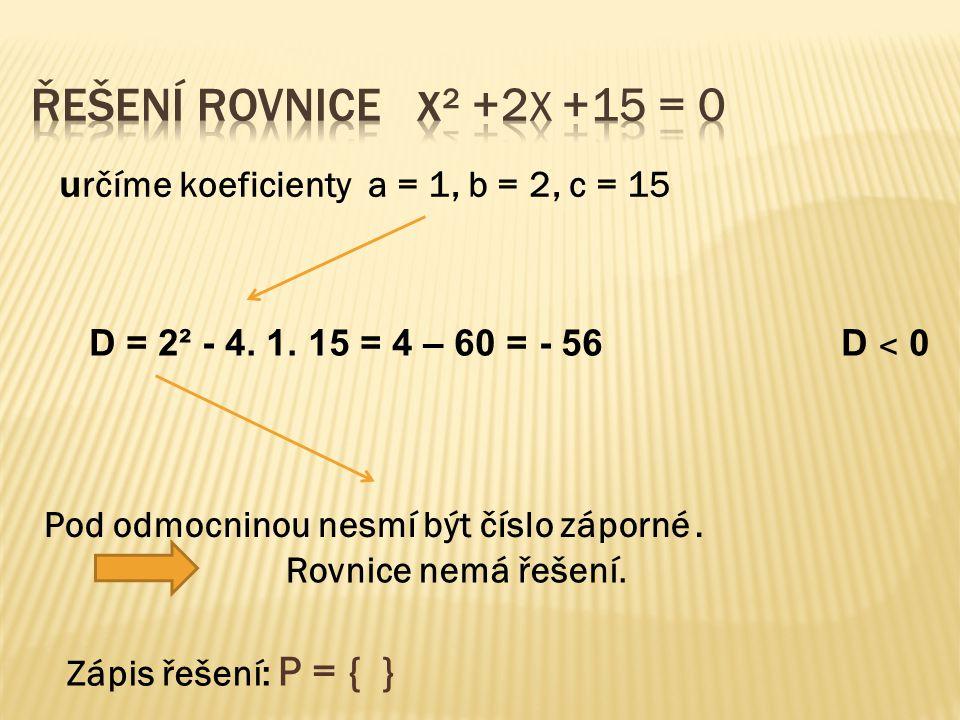 u rčíme koeficienty a = 1, b = 2, c = 15 D = 2² - 4. 1. 15 = 4 – 60 = - 56 D ˂ 0 Pod odmocninou nesmí být číslo záporné. Zápis řešení: P = { } Rovnice