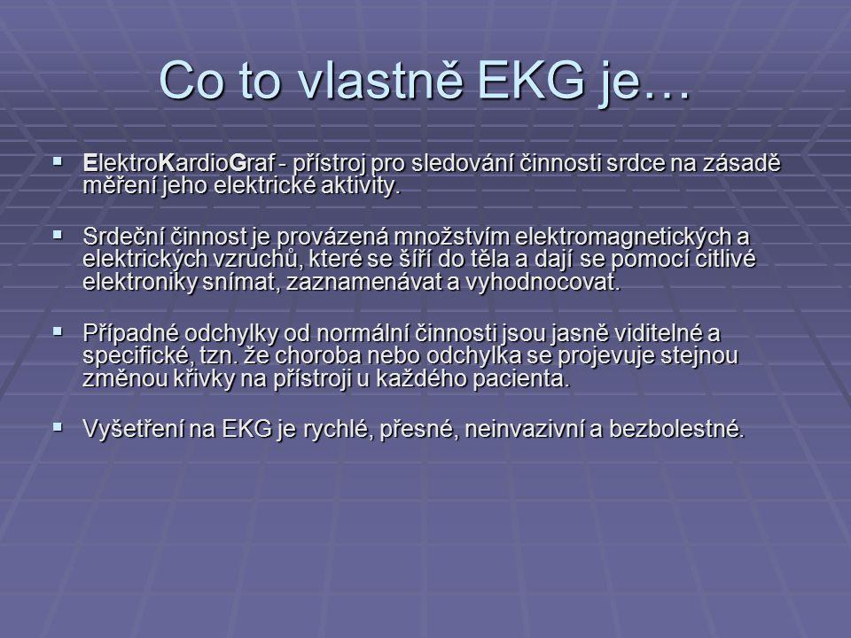 Co to vlastně EKG je…  ElektroKardioGraf - přístroj pro sledování činnosti srdce na zásadě měření jeho elektrické aktivity.  Srdeční činnost je prov
