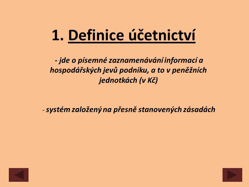1. Definice účetnictví - jde o písemné zaznamenávání informací a hospodářských jevů podniku, a to v peněžních jednotkách (v Kč) - systém založený na p