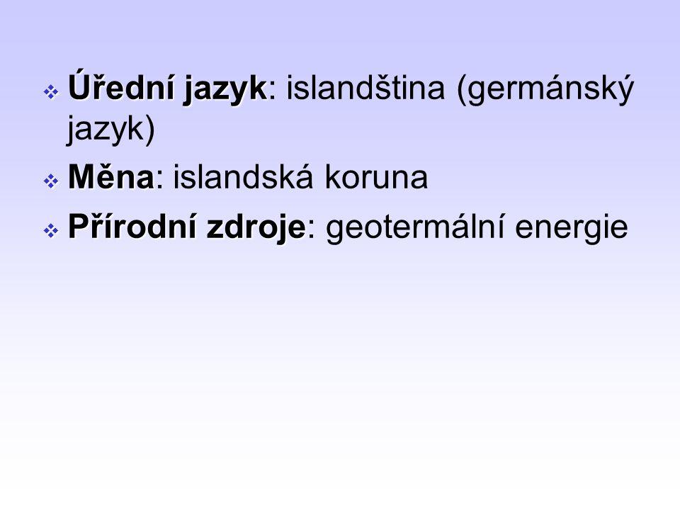  Úřední jazyk  Úřední jazyk: islandština (germánský jazyk)  Měna  Měna: islandská koruna  Přírodní zdroje  Přírodní zdroje: geotermální energie