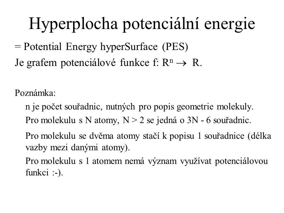 Hyperplocha potenciální energie = Potential Energy hyperSurface (PES) Je grafem potenciálové funkce f: R n  R. Poznámka: n je počet souřadnic, nutnýc