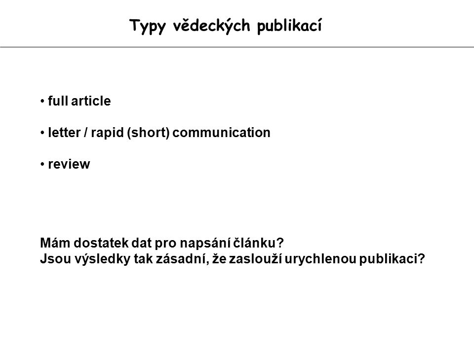 Typy vědeckých publikací full article letter / rapid (short) communication review Mám dostatek dat pro napsání článku? Jsou výsledky tak zásadní, že z