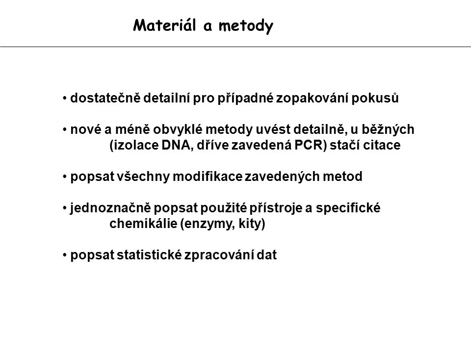 Materiál a metody dostatečně detailní pro případné zopakování pokusů nové a méně obvyklé metody uvést detailně, u běžných (izolace DNA, dříve zavedená PCR) stačí citace popsat všechny modifikace zavedených metod jednoznačně popsat použité přístroje a specifické chemikálie (enzymy, kity) popsat statistické zpracování dat
