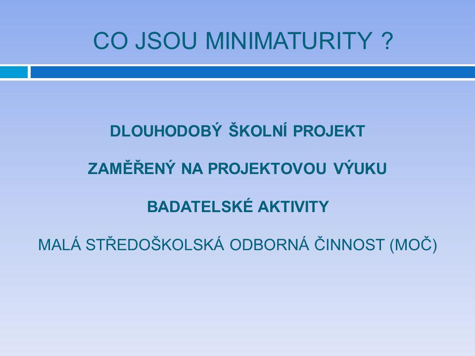CO JSOU MINIMATURITY ? DLOUHODOBÝ ŠKOLNÍ PROJEKT ZAMĚŘENÝ NA PROJEKTOVOU VÝUKU BADATELSKÉ AKTIVITY MALÁ STŘEDOŠKOLSKÁ ODBORNÁ ČINNOST (MOČ)